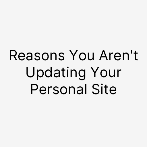 reasons you aren't updating your personal site