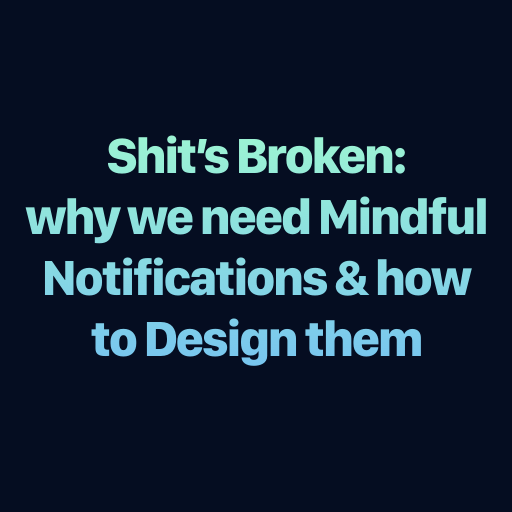 shit's broken: why we need mindful notifications & how to design them